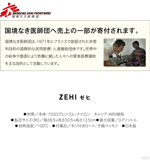 国境なき医師団。国境なき医師団へ売上の一部が寄付されます。国境なき医師団は、1971年にフランスで設立された非営利目的の国際的な民間医療・人道救助団体です。世界中の紛争や貧困により危機に瀕した人々への緊急医療援助を主な目的として活動しています。ZEHI ゼヒ