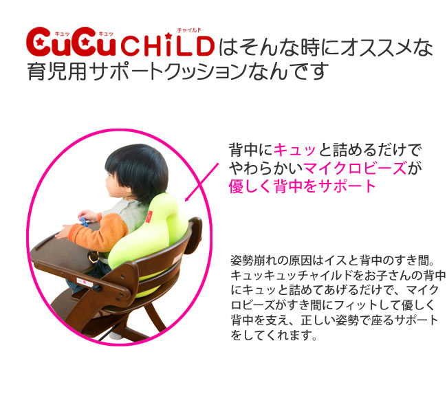 キュービーズキュッキュッチャイルドはそんな時にオススメな育児用サポートクッションなんです。背中にキュッと詰めるだけでやわらかいマイクロビーズが優しく背中をサポート。姿勢崩れの原因はイスと背中のすき間。キュッキュッチャイルドをお子さんの背中にキュッと詰めてあげるだけで、マイクロビーズがすき間にフィットして優しく背中を支え、正しい姿勢で座るサポートをしてくれます。