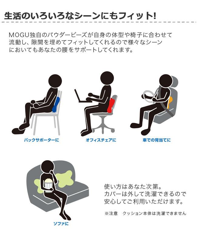 生活のいろいろなシーンにもフィット!MOGU独自のパウダービーズが自身の体型や椅子に合わせて流動し、隙間を埋めてフィットしてくれるので様々なシーンにおいてもあなたの腰をサポートしてくれます。バックサポーターに、オフィスチェアに、車での背あてに、ソファーに。使い方はあなた次第。カバーは外して洗濯できるので、安心してご利用いただけます。注意、クッション本体は洗濯できません。