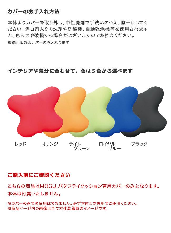 カバーのお手入れ方法。本体よりカバーを取り外し、中性洗剤で手洗いのうえ、陰干ししてください。漂白剤入りの洗剤や洗濯機、自動乾燥機等を使用されますと、色あせや破損する場合がございますのでお控えください。洗えるのはカバーのみとなります。インテリアや気分に合わせて、色は5色から選べます。レッド・オレンジ・ライトグリーン・ロイヤルブルー・ブラック。ご購入前にご確認ください。こちらの商品はMOGUバタフライクッション専用カバーのみとなります。本体は付属いたしません。カバーのみでの使用はできません。必ず本体との併用でご使用ください。商品ページ内の画像は全て本体装着時のイメージです。