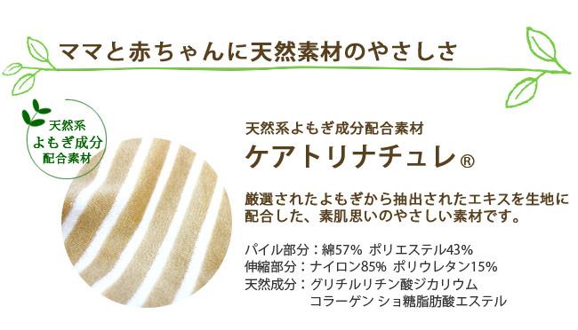 ママと赤ちゃんに天然素材のやさしさ。天然系よもぎ成分配合素材、ケアトリナチュレ。厳選されたよもぎから抽出されたエキスを生地に配合した、素肌思いのやさしい素材です。パイル部分:綿57%・ポリエステル43%。伸縮部分:ナイロン85%・ポリウレタン15%。天然成分:グリチルリチン酸ジカリウム・コラーゲン・ショ糖脂肪酸エステル