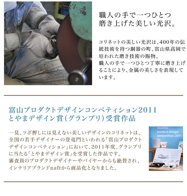 職人の手で一つひとつ磨き上げた美しい光沢。コリネットの美しい光沢は、400年の伝統技術を持つ銅器の町、富山県高岡で培われた磨き技術の賜物。職人の手で一つひとつ丁寧に磨き上げることにより、金属の美しさを表現しています。富山プロダクトデザインコンペティション2011/とやまデザイン賞(グランプリ)受賞作品。一見、ツボ押しには見えない美しいデザインのコリネットは、全国の若手デザイナーの登竜門といわれる「富山プロダクトデザインコンペティション」において、2011年度、グランプリに当たる「とやまデザイン賞」を受賞した作品です。審査員のプロダクトデザイナーやバイヤーからも絶賛され、インテリアブランドnaftから商品化となりました