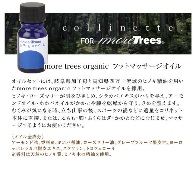 more trees organic フットマッサージオイル/オイルセットには、岐阜県加子母と高知県四万十流域のヒノキ精油を用いたmore trees organic フットマッサージオイルを採用。ヒノキ・ローズマリーが肌をひきしめ、シラカバエキスがハリを与え、アーモンドオイル・ホホバオイルがかかとや膝を乾燥から守り、きめを整えます。むくみが気になる時、立ち仕事の後、スポーツの後などに適量をコリネット本体に直接、または、太もも・膝・ふくらはぎ・かかとなどになじませ、マッサージするようにお使いください。オイル全成分/アーモンド油、香料※、ホホバ種油、ローズマリー油、グレープフルーツ果皮油、ヨーロッパシラカバ樹皮エキス、スクワラン、トコフェロール/香料は天然のヒノキ葉、ヒノキ木の精油を使用。