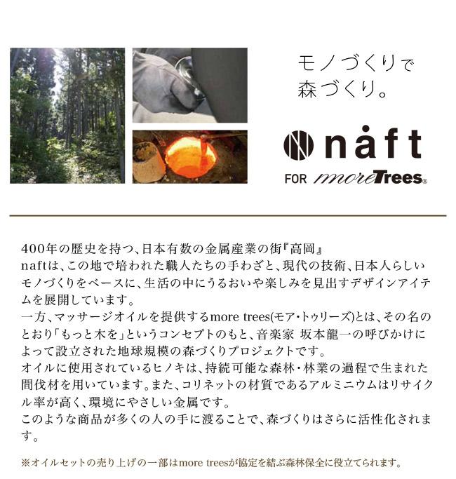 モノづくりで森づくり。naft for more trees 400年の歴史を持つ、日本有数の金属産業の街「高岡」naftは、この地で培われた職人たちの手わざと、現代の技術、日本人らしいモノづくりをベースに、生活の中にうるおいや楽しみを見出すデザインアイテムを展開しています。一方、マッサージオイルを提供するmore trees(モア・トゥリーズ)とは、その名のとおり「もっと木を」というコンセプトのもと、音楽家 坂本龍一の呼びかけによって設立された地球規模の森づくりプロジェクトです。オイルに使用されているヒノキは、持続可能な森林・林業の過程で生まれた間伐材を用いています。また、コリネットの材質であるアルミニウムはリサイクル率が高く、環境にやさしい金属です。このような商品が多くの人の手に渡ることで、森づくりはさらに活性化されます。オイルセットの売り上げの一部はmore treesが協定を結ぶ森林保全に役立てられます。