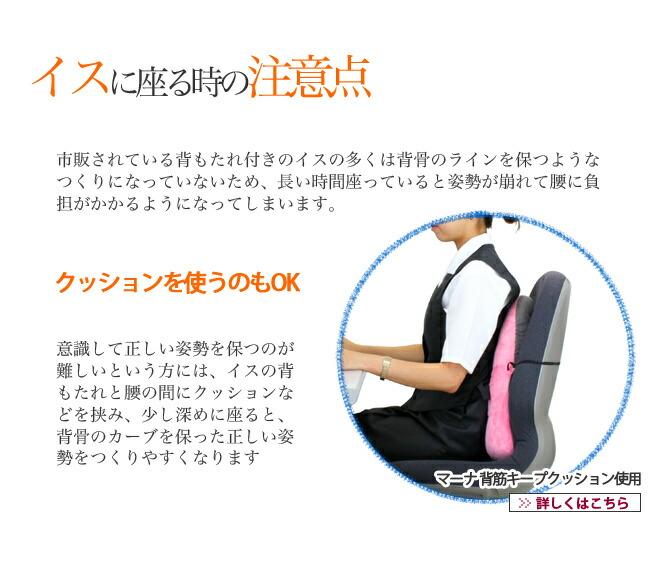イスに座る時の注意点 市販されている背もたれ付きのイスの多くは背骨のラインを保つようなつくりになっていないため、長い時間座っていると姿勢が崩れて腰に負担がかかるようになってしまいます。 クッションを使うのもOK 意識して正しい姿勢を保つのが難しいという方には、イスの背もたれと腰の間にクッションなどを挟み、少し深めに座ると、背骨のカーブを保った正しい姿勢をつくりやすくなります マーナ 背筋キープクッション使用