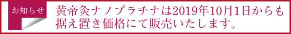 黄帝灸ナノプラチナは2019年10月1日からも据え置き価格にて販売いたします。