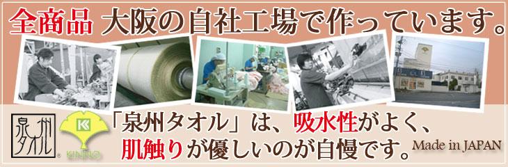 全商品大阪の自社工場で作っています。「泉州タオル」は吸水性がよく、肌触りが優しいのが自慢です。Made in JAPAN