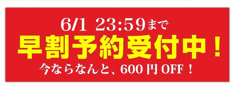 6/1 23:59まで早割予約受付中!今ならなんと、600円OFF!