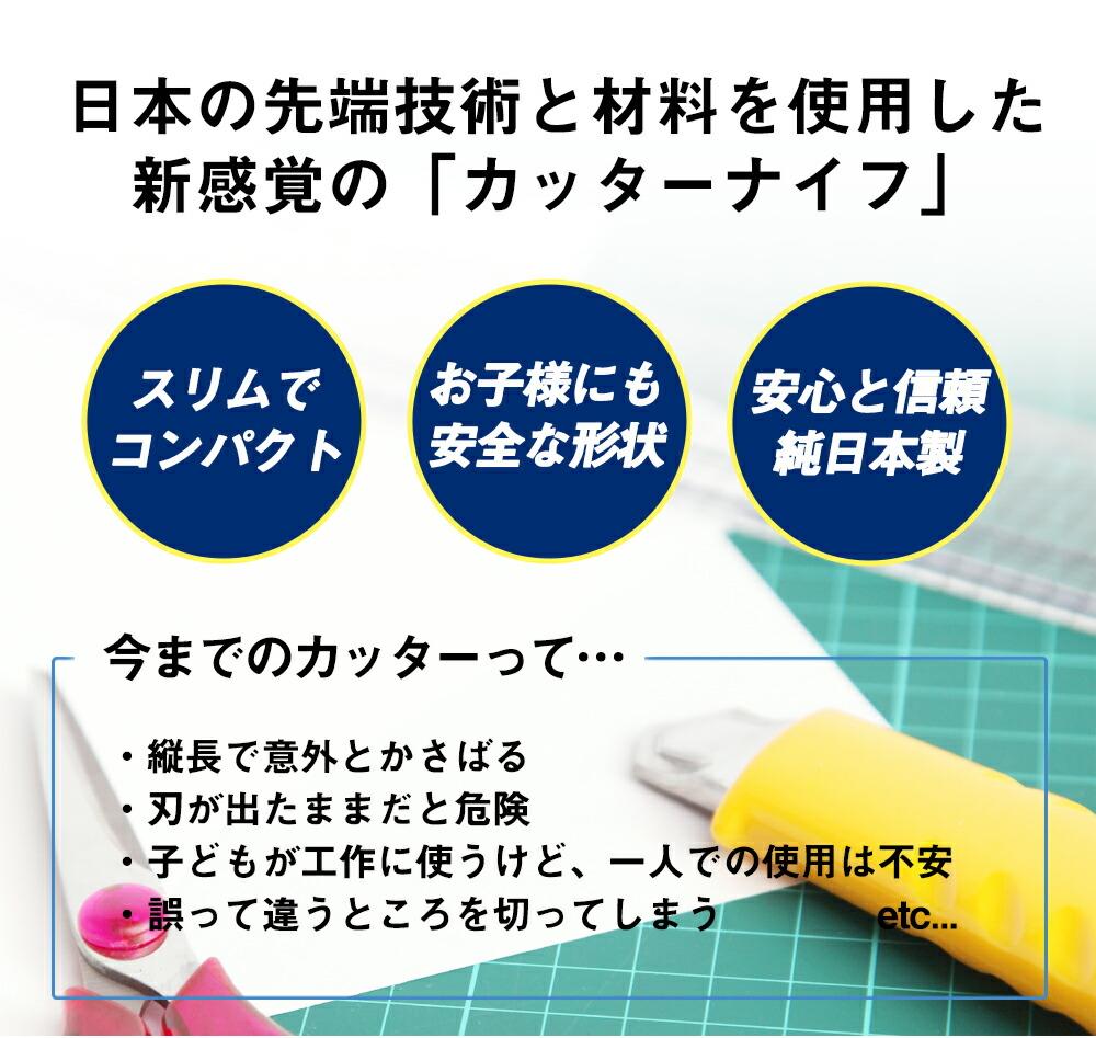 今までのカッターとは違う! 日本の先端技術と材料を使用した新感覚の「カッターナイフ」 スリムでコンパクト お子様にも安全な形状 安心と信頼純日本製 今までのカッターって…縦長で意外とかさばる、刃が出たままだと危険、子供が工作に使うけど1人での使用は不安、誤って違うところを切ってしまう