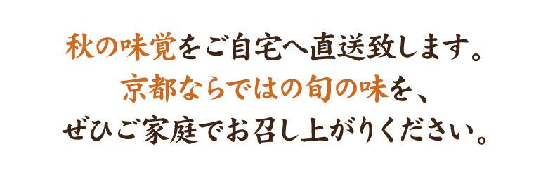 秋の味覚をご自宅へ直送致します。京都ならではの旬の味を、ぜひご家庭でお召し上がりください。