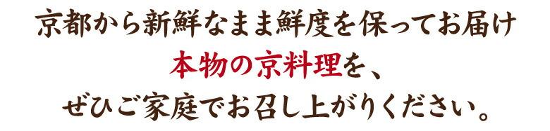 京都から新鮮なまま鮮度を保ってお届け本物の京料理を、ぜひご家庭でお召し上がりください。