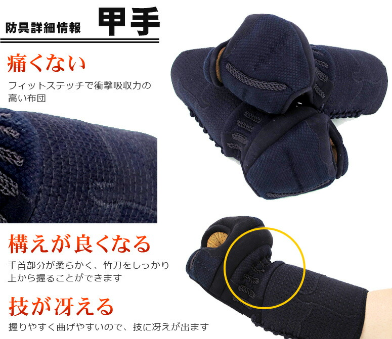 剣道防具詳細情報「甲手」・痛くない・フィットステッチで衝撃吸収力の高い布団・構えが良くなる・手首部分が柔らかく、竹刀をしっかり上から握ることが出来ます。・技が冴える・握りやすく曲げやすいので技に冴えが出ます。