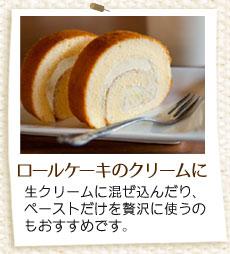 ロールケーキのクリームに。生クリームに混ぜ込んだり、ペーストだけを贅沢に使うのもおすすめです。