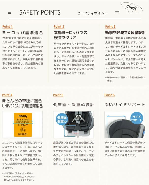新基準(ヨーロッパ基準)適合。2012年より日本でも完全適用されたヨーロッパ基準(UN R44/04)に、いち早く適合したのがリーマンのチャイルドシート。2006年の施行当初に国内メーカーとして初めて、乳幼児兼用タイプで認可取得しました。本場ヨーロッパでの検査をクリア。ヨーロッパ基準が日本で施行される以前から、より高いレベルの安全性を追求してきた結果、チャイルドシート先進国群であるヨーロッパ現地でいち早く認可を取得。その後も義務付けられた定期検査で、製品の安全性と安定した品質を認められています。衝撃を軽減する軽量設計。衝突時、車内の人や物に加わる力の大きさは重さに比例します。つまり、軽いチャイルドシートほど、万一のときにお子さまに加わる衝撃が小さくなるのです。また、軽量であることで女性にも取り扱いやすく、取り付けや載せ替えもラクに行えます。※時速40kmの正面衝突で、自重の約30倍の衝撃。ほとんどの車種に使えるUNIVERSAL(汎用)認可製品。ほとんどの車種に取り付けられるユニバーサルタイプです。クルマの買い替えや、載せ替えなどで車種が変わっても、しっかりお子さまを守ります。※UNIVERSAL(汎用)の他にSEMI-UNIVERSAL(準汎用)、VEHICLE-SPECIFIC(限定)などがあります。低座面・低重心で安定性が向上。座面が低いほどお子さまの頭部の位置が低くなるため、衝突時の頭部ダメージ軽減につながります。また、重心も下がるので通常時の安定性も向上します。側面の衝撃から守る深いサイドサポート。側面からの衝撃やガラスの破片の飛散などを考慮して側面の壁を高くし、シートの奥行きを深くとっています。>  <img src=
