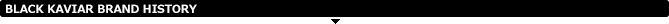BLACK KAVIAR(ブラックキャビア)ブランドヒストリー