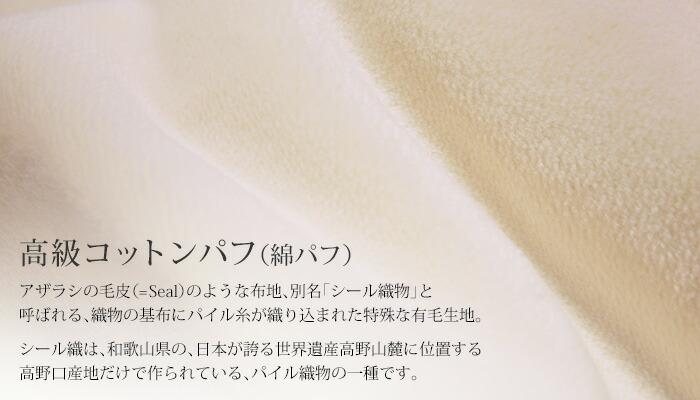 高級コットンパフ(綿パフ)アザラシの毛皮(=Seal)のような布地、別名「シール織物」と呼ばれる、織物の基布にパイル糸が織り込まれた特殊な有毛生地。シール織は、和歌山県の、日本が誇る世界遺産高野山麓に位置する高野口産地だけで作られている、パイル織物の一種です。