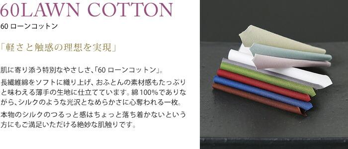 「軽さと触感の理想を実現」肌に寄り添う特別なやさしさ、「60ローンコットン」。長繊維綿をソフトに織り上げ、おふとんの素材感もたっぷりと味わえる薄手の生地に仕立てています。綿100%でありながら、シルクのような光沢となめらかさに心奪われる一枚。本物のシルクのつるっと感はちょっと落ち着かないという方にもご満足いただける絶妙な肌触りです。