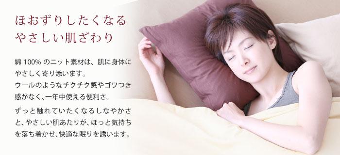 ほおずりしたくなる やさしい肌ざわり。綿100%のニット素材は、肌に身体にやさしく寄り添います。ウールのようなチクチク感やゴワつき感がなく、一年中使える便利さ。ずっと触れていたくなるしなやかさと、やさしい肌あたりが、ほっと気持ちを落ち着かせ、快適な眠りを誘います。