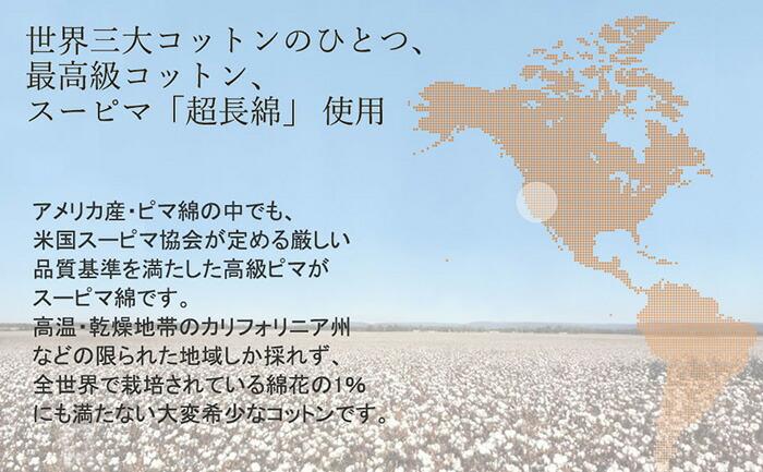 「世界三大コットンのひとつ、最高級コットン、スーピマ「超長綿」使用 アメリカ産・ピマ綿の中でも、米国スーピマ協会が定める厳しい品質基準を満たした高級ピマがスーピマ綿です。 高温・乾燥地帯のカリフォルニア州などの限られた地域しか採れず、全世界で栽培されている綿花の1%にも満たない大変希少なコットンです。