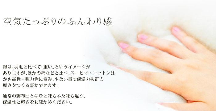空気たっぷりのふんわり感 綿は、羽毛と比べて「重い」というイメージがありますが、ほかの綿などと比べ、スーピマ・コットンはかさ高性・弾力性に富み、少ない量で保温力抜群の厚みをつくる事ができます。通常の綿布団とはひと味もふた味も違う、保温性と軽さをお確かめください。