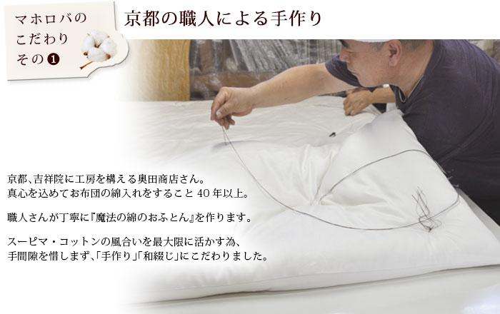 京都の職人による手作り 京都、吉祥院に工房を構える奥田商店さん。真心を込めてお布団の綿入れをすること40年以上。職人さんが丁寧に『魔法の綿のおふとん』を作ります。スーピマ・コットンの風合いを最大限に活かす為、手間隙を惜しまず、「手作り」「和綴じ」にこだわりました。