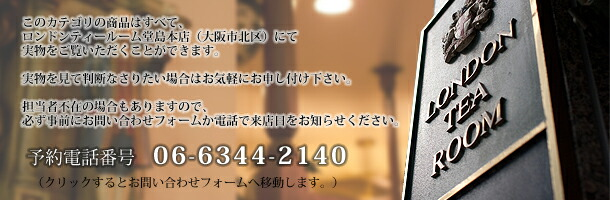 このカテゴリの商品はすべて、ロンドンティールーム堂島本店(大阪市北区)にて実物をご覧いただくことができます。 実物を見て判断なさりたい場合はお気軽にお申し付け下さい。 担当者不在の場合もありますので、必ず事前にお問い合わせフォームか電話で来店日をお知らせください。 電話番号:06-6344-2140