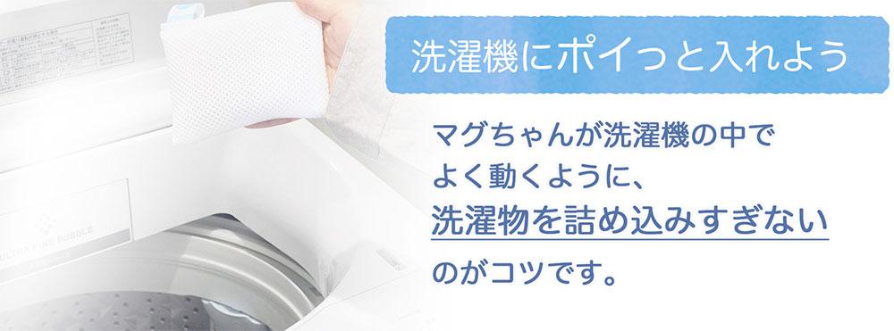 洗濯機にポイっと入れよう!マグちゃんが洗濯機の中でよく動くように、洗濯物を詰め込みすぎないのがコツです。