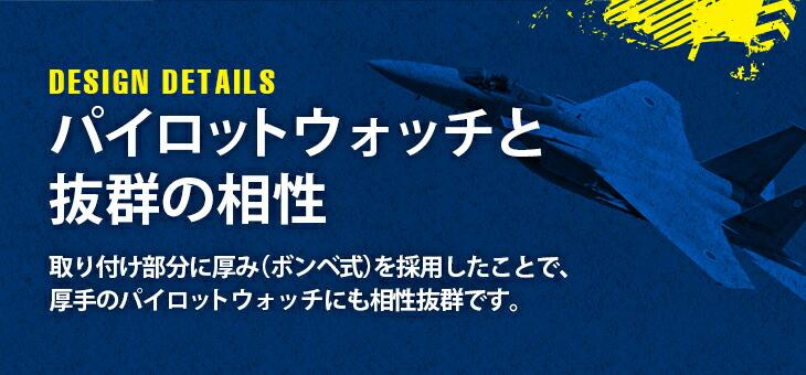 パイロットウォッチと抜群の相性 取り付け部分に厚み(ボンベ式)を採用したことで、厚手のパイロットウォッチにも相性抜群です。