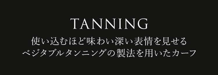 TANNING 使い込むほど味わい深い表情を見せるベジタブルタンニングの製法を用いたカーフ