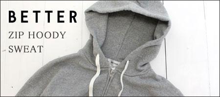 BETTER【ベター】スウェットジップパーカー ZIP HOODY