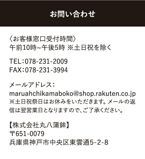 【株式会社丸八蒲鉾】〒651-0079兵庫県神戸市中央区東雲通5-2-8メールアドレス:maruahchikamaboko@shop.rakuten.co.jp※土日祝祭日はお休みをいただきます。 メールの返信は翌営業日となりますので、ご了承ください。TEL:078-231-2009FAX:078-231-3994〈お客様窓口受付時間〉午前10時~午後5時 ※土日祝を除く