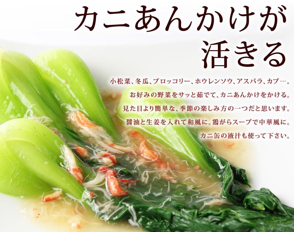 カニあんかけが活きる…小松菜、冬瓜、ブロッコリー、ホウレンソウ、アスパラ、カブ…。お好みの野菜をサッと茹でて、カニあんかけをかける。見た目より簡単な、季節の楽しみ方の一つだと思います。醤油と生姜を入れて和風に。鶏がらスープで中華風に。カニ缶の液汁も使って下さい。