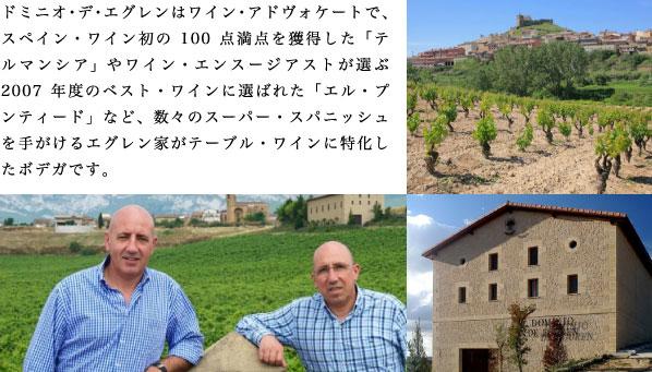 ドミニオ・デ・エグレンはワイン・アドヴォケートで、スペイン・ワイン初の100点満点を獲得した「テルマンシア」やワイン・エンスージアストが選ぶ2007年度のベスト・ワインに選ばれた「エル・プンティード」など、数々のスーパー・スパニッシュを手がけるエグレン家がテーブル・ワインに特化したボデガです。