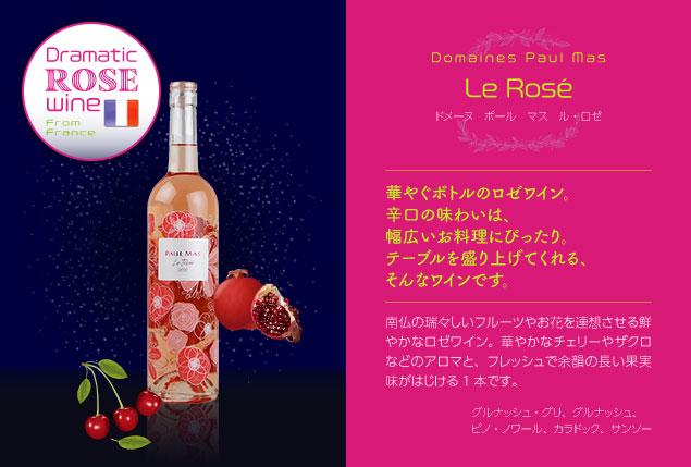 【ドメーヌ ポール マス】 ル ロゼ(From France)…華やぐボトルのロゼワイン。辛口の味わいは、幅広いお料理にぴったり。テーブルを盛り上げてくれる、そんなワインです。南仏の瑞々しいフルーツやお花を連想させる鮮やかなロゼワイン。華やかなチェリーやザクロなどのアロマと、フレッシュで余韻の長い果実味がはじける1本です。■グルナッシュ・グリ、グルナッシュ、ピノ・ノワール、カラドック、サンソー