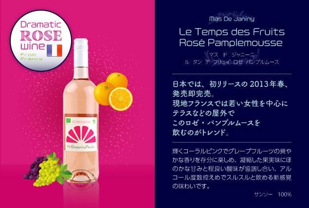 【マス ド ジャニーニ】 ル タン デ フリュイ ロゼ パンプルムース(From France)…日本では、初リリースの2013年春、発売即完売。現地フランスでは若い女性を中心にテラスなどの屋外でこのロゼ・パンプルムースを飲むのがトレンド。輝くコーラルピンクでグレープフルーツの爽やかな香りを存分に楽しめ、凝縮した果実味にほのかな甘みと程良い酸味が協調し合い、アルコール度数控えめでスルスルと飲める新感覚の味わいです。■サンソー100%