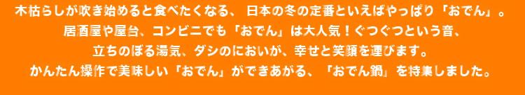 木枯らしが吹き始めると食べたくなる、 日本の冬の定番といえばやっぱり「おでん」。 居酒屋や屋台、コンビニでも「おでん」は大人気!ぐつぐつという音、立ちのぼる湯気、ダシのにおいが、幸せと笑顔を運びます。かんたん操作で美味しい「おでん」ができあがる、「おでん鍋」を特集しました。