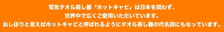 電気タオル蒸し器「ホットキャビ」は日本を問わず、世界中で広くご愛用いただいています。おしぼりと言えばホットキャビと呼ばれるようにタオル蒸し器の代名詞にもなっています。