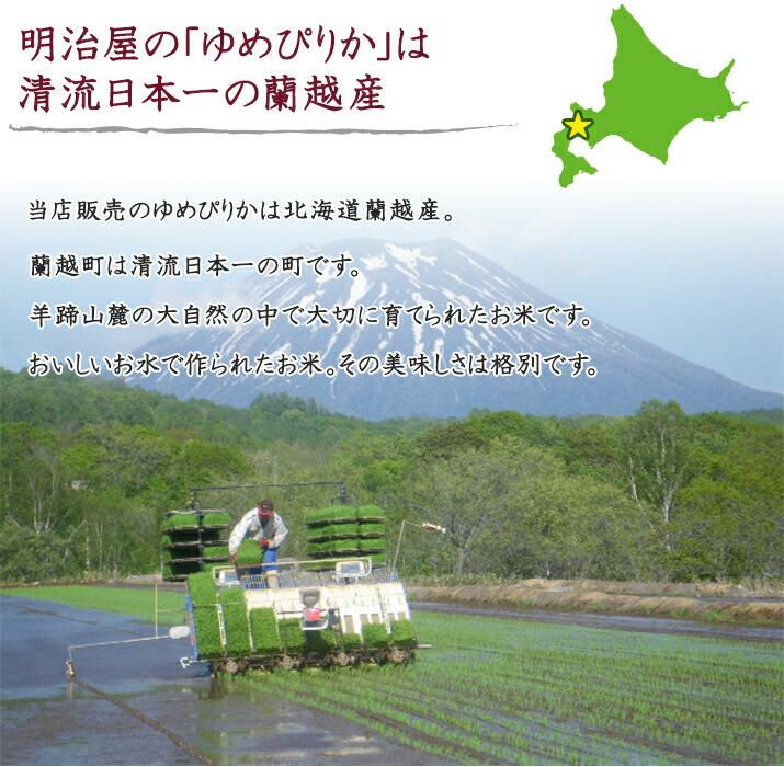 明治屋の「ゆめぴりか」は 清流日本一の蘭越産 当店販売のゆめぴりかは北海道蘭越産。蘭越町は清流日本一の町です。 羊蹄山麓の大自然の中で大切に育てられたお米です。 おいしいお水で作られたお米。その美味しさは格別です。