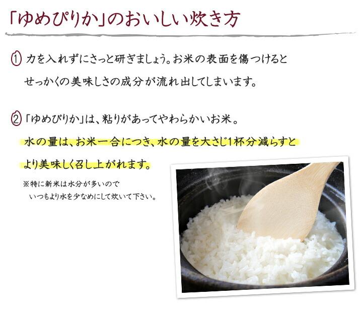 「ゆめぴりか」のおいしい炊き方 1.力を入れずにさっと研ぎましょう。お米の表面を傷つけるとせっかくの美味しさの成分が流れ出してしまいます。2. 「ゆめぴりか」は、粘りがあってやわらかいお米。 水の量は、お米一合につき、水の量を大さじ1杯分減らすとより美味しく召し上がれます。※特に新米は水分が多いのでいつもより水を少なめにして炊いて下さい。