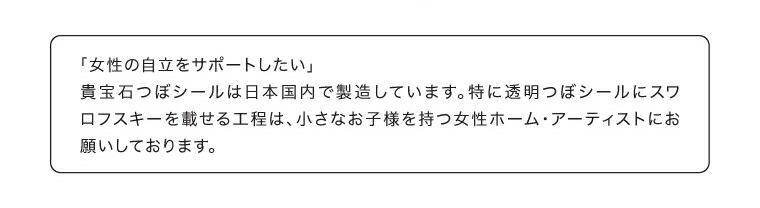 「女性の自立をサポートしたい」貴宝石つぼシールは日本国内で製造しています。特に透明つぼシールにスワロフスキーを載せる工程は、小さなお子様を持つ女性ホーム・アーティストにお願いしております。