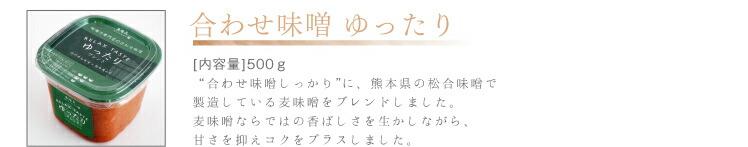 合わせ味噌 ゆったり [内容量]500g 「合わせ味噌しっかり」に、熊本県の松合味噌で 製造している麦味噌をブレンドしました。 麦味噌ならではの香ばしさを生かしながら、 甘さを抑えコクをプラスしました。