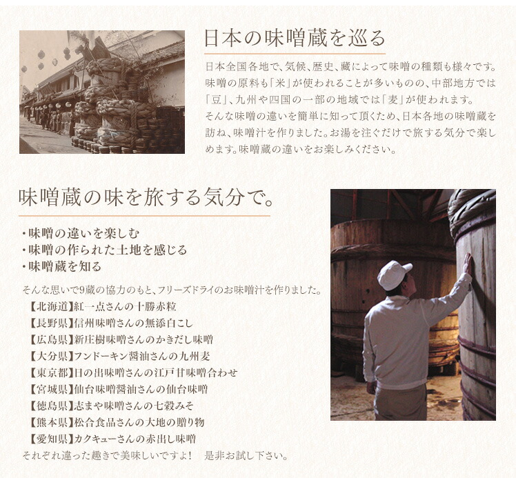 日本の味噌蔵を巡る 日本全国各地で、気候、歴史、藏によって味噌の種類も様々です。 味噌の原料も「米」が使われることが多いものの、中部地方では「豆」、九州や四国の一部の地域では「麦」が使われます。   そんな味噌の違いを簡単に知って頂くため、日本各地の味噌蔵を訪ね、味噌汁を作りました。お湯を注ぐだけで旅する気分で楽しめます。味噌蔵の違いをお楽しみください 味噌蔵の味を旅する気分で。 ・味噌の違いを楽しむ ・味噌の作られた土地を感じる ・味噌蔵を知る そんな思いで、9藏の協力のもと、 フリーズドライのお味噌汁を作りました。 【北海道】紅一点さんの十勝赤粒 【長野県】信州味噌さんの無添白こし 【広島県】新庄樹味噌さんのかきだし味噌 【大分県】フンドーキン醤油さんの九州麦みそ 【東京都】日の出味噌さんの江戸甘味噌合わせ 【宮城県】仙台味噌醤油さんの仙台味噌 【徳島県】志まや味噌さんの七穀みそ 【熊本県】松合食品さんの大地の贈り物 【愛知県】カクキューさんの赤出し味噌 【豚 汁】美噌元のオリジナル合わせ味噌 それぞれ違った趣きで美味しいですよ!是非お試し下さい。