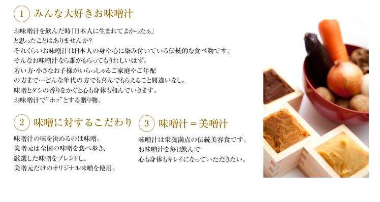 """1.みんな大好きお味噌汁 お味噌汁を飲んだ時「日本人に生まれてよかったぁ」と思ったことはありませんか?それくらいお味噌汁は日本人の身や心に染み付いている伝統的な食べ物です。そんなお味噌汁なら誰がもらってもうれしいはず。若い方・小さなお子様がいらっしゃるご家庭やご年配の方まで…どんな年代の方でも喜んでもらえること間違いなし。味噌とダシの香りをかぐと心も身体も和んでいきます。お味噌汁で""""ホッ""""とする贈り物。  2.味噌に対するこだわり 味噌汁の味を決めるのは味噌。美噌元は全国の味噌を食べ歩き、厳選した味噌をブレンドし、美噌元だけのオリジナル味噌を使用。  3.味噌汁=美噌汁 味噌汁は栄養満点の伝統美容食です。お味噌汁を毎日飲んで心も身体もキレイになっていただきたい。"""