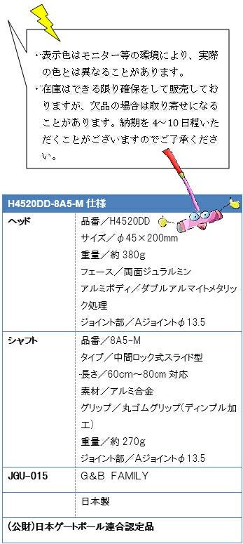 ・表示色はモニター等の環境により、実際の色とは異なることがあります。・在庫はできる限り確保をして販売しておりますが、欠品の場合は取り寄せになることがあります。納期を4~10日程いただくことがございますのでご了承ください。H4520DD-8A5-M仕様、ヘッド品番/H4520DD、サイズ/φ45×200mm、重量/約380g、フェース/両面ジュラルミン、アルミボディ/ダブルアルマイトメタリック処理、ジョイント部/Aジョイントφ13.5、シャフト品番/8A5-M、タイプ/中間ロック式スライド型、長さ/60cm~80cm対応、素材/アルミ合金、グリップ/丸ゴムグリップ(ディンプル加工)、重量/約275g、ジョイント部/Aジョイントφ13.5、JGU-015G&B FAMILY日本製(公財)日本ゲートボール連合認定品