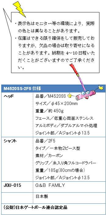 ・表示色はモニター等の環境により、実際の色とは異なることがあります。・在庫はできる限り確保をして販売しておりますが、欠品の場合は取り寄せになることがあります。納期を4~10日程いただくことがございますのでご了承ください。M4520SS-2F5仕様、ヘッド品番/M4520SS、サイズ/φ45×200mm、重量/約450g、フェース/低重心両面ステンレス、アルミボディ/ダブルアルマイト処理、ジョイント部/Aジョイントφ13.5、シャフト品番/2F5、タイプ/一本物2ピース型、素材/カーボン、グリップ/糸入り角フルコードラバー、重量/185g(80cmの場合)、ジョイント部/Aジョイントφ13.5、JGU-015G&B FAMILY日本製(公財)日本ゲートボール連合認定品