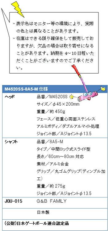 ・表示色はモニター等の環境により、実際の色とは異なることがあります。・在庫はできる限り確保をして販売しておりますが、欠品の場合は取り寄せになることがあります。納期を4~10日程いただくことがございますのでご了承ください。M4520SS-8A5-M仕様、ヘッド品番/M4520SS、サイズ/φ45×200mm、重量/約450g、フェース/低重心両面ステンレス、アルミボディ/ダブルアルマイト処理、ジョイント部/Aジョイントφ13.5、シャフト品番/8A5-M、タイプ/中間ロック式スライド型、長さ/60~80cm対応、素材/アルミ合金、グリップ/丸ゴムグリップ(ディンプル加工)、重量/約275g、ジョイント部/Aジョイントφ13.5、JGU-015G&B FAMILY、日本製、(公財)日本ゲートボール連合認定品