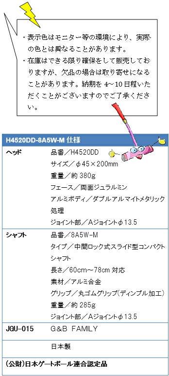 ・表示色はモニター等の環境により、実際の色とは異なることがあります。・在庫はできる限り確保をして販売しておりますが、欠品の場合は取り寄せになることがあります。納期を4~10日程いただくことがございますのでご了承ください。H4520DD-8A5W-M仕様、ヘッド品番/H4520DD、サイズ/φ45×200mm、重量/約380g、フェース/両面ジュラルミン、アルミボディ/ダブルアルマイト処理、ジョイント部/Aジョイントφ13.5、シャフト品番/8A5W-M、タイプ/中間ロック式スライド型コンパクト、長さ/60~78cm対応、素材/アルミ合金、グリップ/丸ゴムグリップ(ディンプル加工)、重量/約285g、ジョイント部/Aジョイントφ13.5、JGU-015G&B FAMILY、日本製、(公財)日本ゲートボール連合認定品