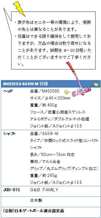 ・表示色はモニター等の環境により、実際の色とは異なることがあります。・在庫はできる限り確保をして販売しておりますが、欠品の場合は取り寄せになることがあります。納期を4~10日程いただくことがございますのでご了承ください。M4520SS-8A5W-M仕様、ヘッド品番/M4520SS、サイズ/φ45×200mm、重量/約450g、フェース/低重心両面ステンレス、アルミボディ/ダブルアルマイト処理、ジョイント部/Aジョイントφ13.5、シャフト品番/8A5W-M、タイプ/中間ロック式スライド型コンパクト、長さ/60~78cm対応、素材/アルミ合金、グリップ/丸ゴムグリップ(ディンプル加工)、重量/約285g、ジョイント部/Aジョイントφ13.5、JGU-015G&B FAMILY、日本製、(公財)日本ゲートボール連合認定品