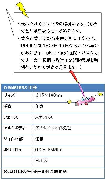 ・表示色はモニター等の環境により、実際の色とは異なることがあります。・受注を受けてから生産いたしますので、納期までは1週間~10日程度かかる場合があります。(正月・黄金週間・お盆などのメーカー長期休暇時は2週間程度お時間をいただく場合があります。O-M4518SS仕様 サイズ φ45×180mm 重さ 任意 フェース ステンレス アルミボディ ダブルアルマイト処理 ジョイント部 任意 JGU-015G&BFAMILY日本製(公財)日本ゲートボール連合認定品