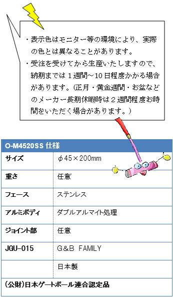 ・表示色はモニター等の環境により、実際の色とは異なることがあります。・受注を受けてから生産いたしますので、納期までは1週間~10日程度かかる場合があります。(正月・黄金週間・お盆などのメーカー長期休暇時は2週間程度お時間をいただく場合があります。)O-M4520SS仕様 サイズ φ45×200mm 重さ 任意 フェース ステンレス アルミボディ ダブルアルマイト処理 ジョイント部 任意 JGU-015G&BFAMILY日本製(公財)日本ゲートボール連合認定品